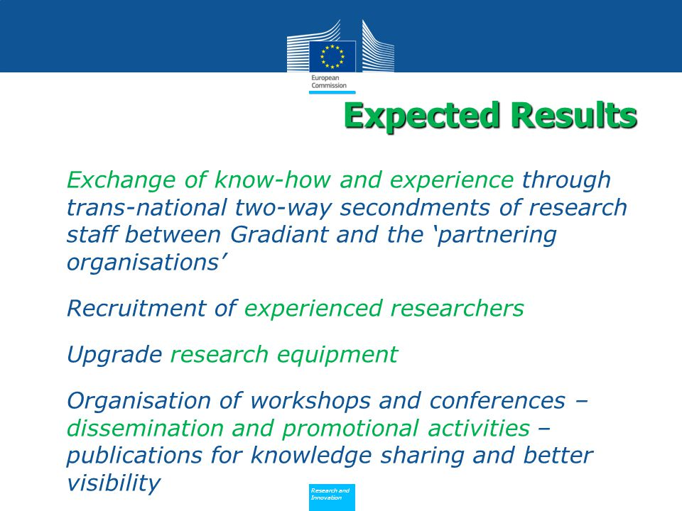 Policy Research and Innovation Research and Innovation Exchange of know-how and experience through trans-national two-way secondments of research staff between Gradiant and the 'partnering organisations' Recruitment of experienced researchers Upgrade research equipment Organisation of workshops and conferences – dissemination and promotional activities – publications for knowledge sharing and better visibility Expected Results Expected Results