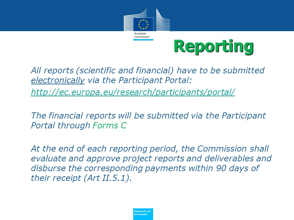 Policy Research and Innovation Research and Innovation All reports (scientific and financial) have to be submitted electronically via the Participant Portal:   The financial reports will be submitted via the Participant Portal through Forms C At the end of each reporting period, the Commission shall evaluate and approve project reports and deliverables and disburse the corresponding payments within 90 days of their receipt (Art II.5.1).