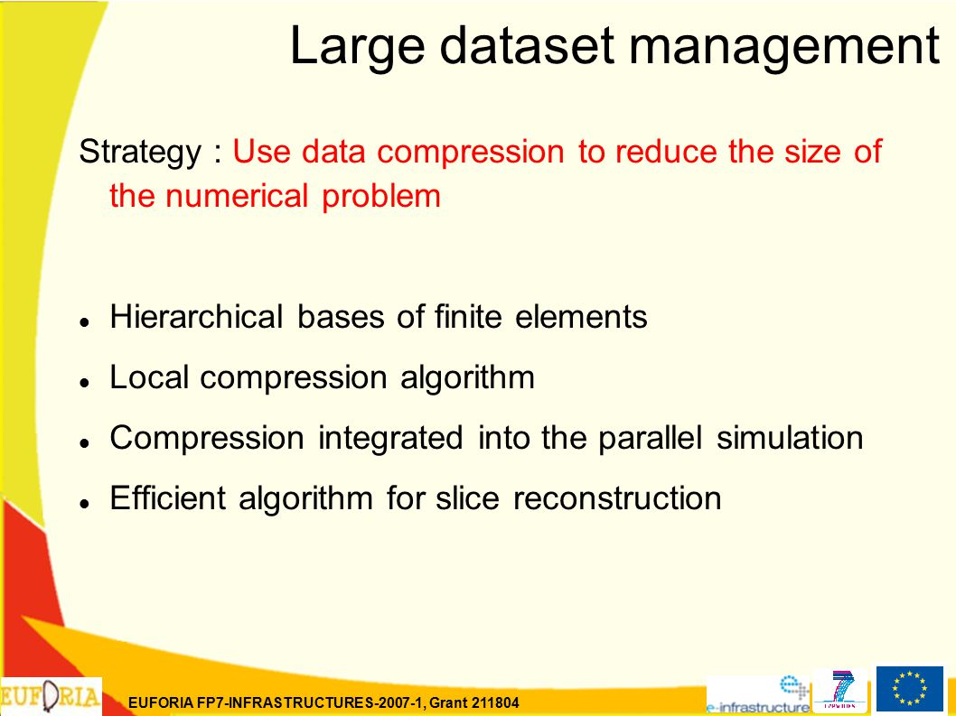 EUFORIA FP7-INFRASTRUCTURES-2007-1, Grant 211804 Large dataset management Strategy : Use data compression to reduce the size of the numerical problem Hierarchical bases of finite elements Local compression algorithm Compression integrated into the parallel simulation Efficient algorithm for slice reconstruction