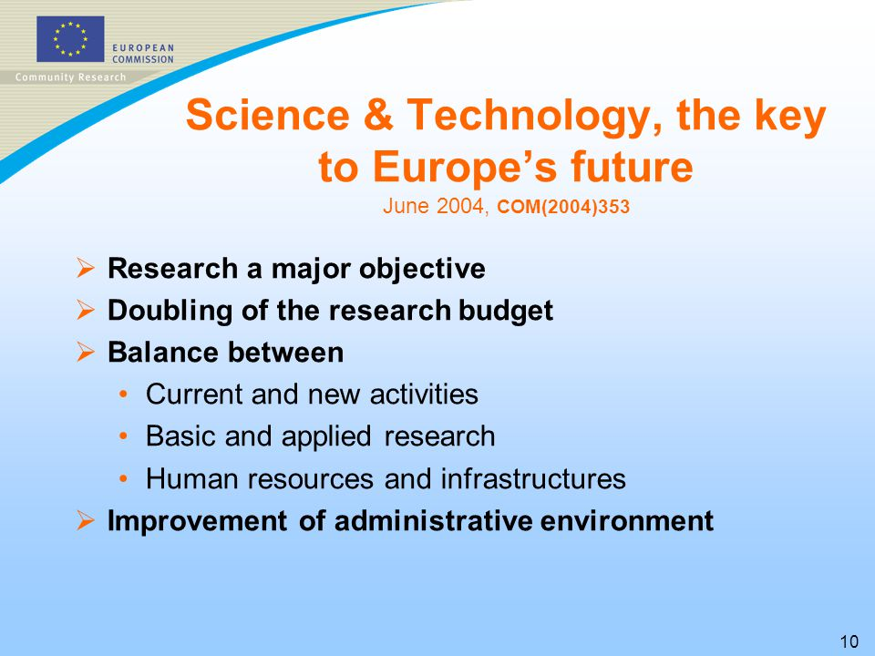 10 Science & Technology, the key to Europe's future June 2004, COM(2004)353  Research a major objective  Doubling of the research budget  Balance between Current and new activities Basic and applied research Human resources and infrastructures  Improvement of administrative environment