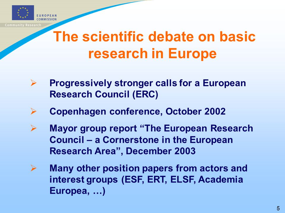 5   Progressively stronger calls for a European Research Council (ERC)   Copenhagen conference, October 2002   Mayor group report The European Research Council – a Cornerstone in the European Research Area , December 2003   Many other position papers from actors and interest groups (ESF, ERT, ELSF, Academia Europea, …) The scientific debate on basic research in Europe