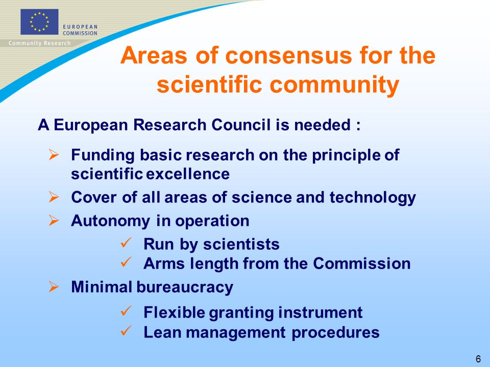 6 A European Research Council is needed :   Funding basic research on the principle of scientific excellence   Cover of all areas of science and technology   Autonomy in operation Run by scientists Arms length from the Commission   Minimal bureaucracy Flexible granting instrument Lean management procedures Areas of consensus for the scientific community