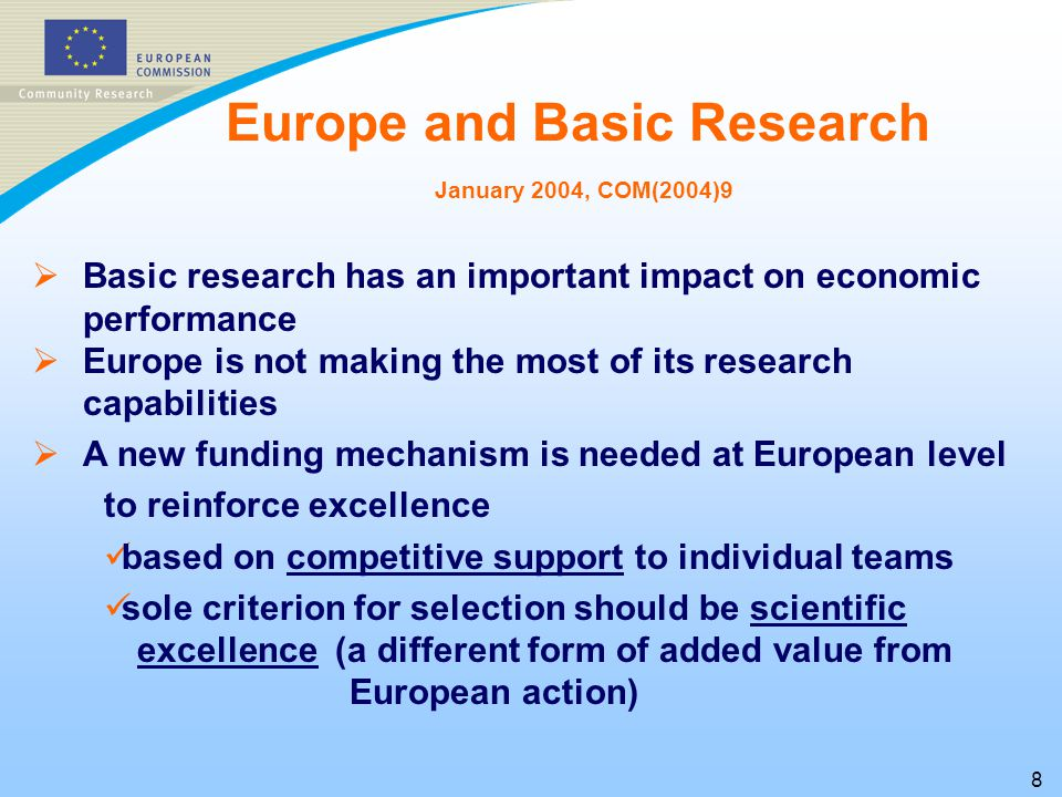 8   Basic research has an important impact on economic performance   Europe is not making the most of its research capabilities   A new funding mechanism is needed at European level to reinforce excellence based on competitive support to individual teams sole criterion for selection should be scientific excellence (a different form of added value from European action) Europe and Basic Research January 2004, COM(2004)9
