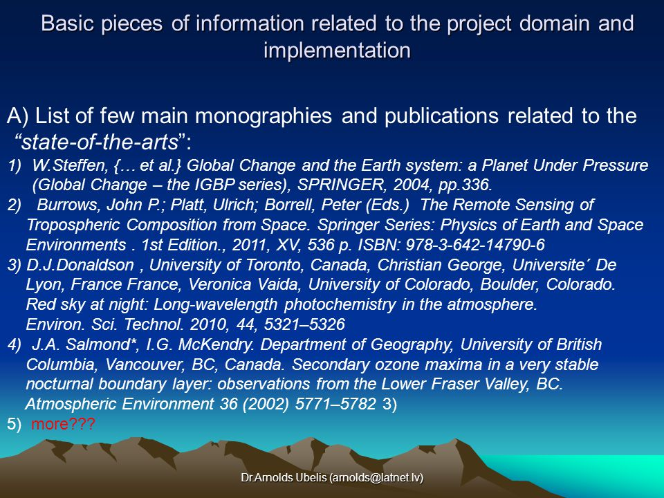 Dr.Arnolds Ubelis (arnolds@latnet.lv) Basic pieces of information related to the project domain and implementation A) List of few main monographies and publications related to the state-of-the-arts : 1)W.Steffen, {… et al.} Global Change and the Earth system: a Planet Under Pressure (Global Change – the IGBP series), SPRINGER, 2004, pp.336.