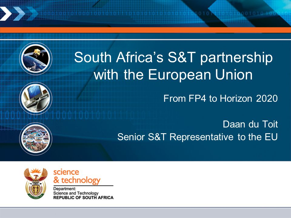 South Africa's S&T partnership with the European Union From FP4 to Horizon 2020 Daan du Toit Senior S&T Representative to the EU