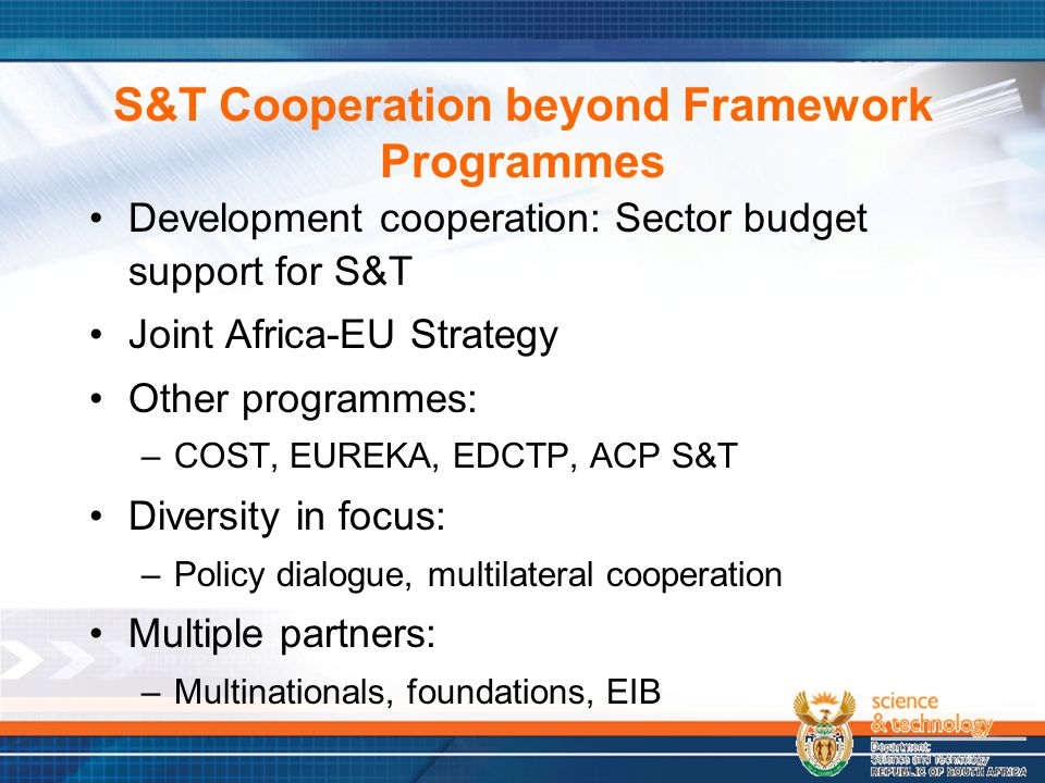 S&T Cooperation beyond Framework Programmes Development cooperation: Sector budget support for S&T Joint Africa-EU Strategy Other programmes: –COST, EUREKA, EDCTP, ACP S&T Diversity in focus: –Policy dialogue, multilateral cooperation Multiple partners: –Multinationals, foundations, EIB