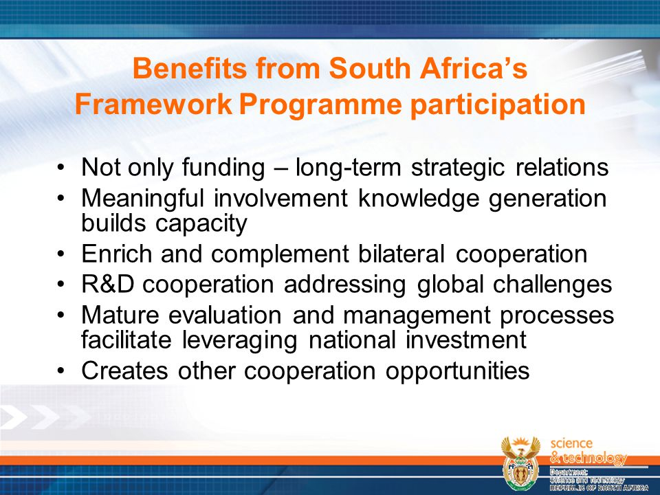Benefits from South Africa's Framework Programme participation Not only funding – long-term strategic relations Meaningful involvement knowledge generation builds capacity Enrich and complement bilateral cooperation R&D cooperation addressing global challenges Mature evaluation and management processes facilitate leveraging national investment Creates other cooperation opportunities