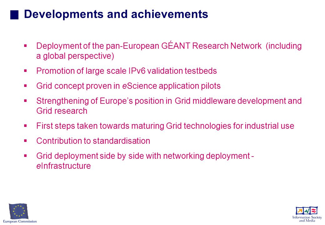 Developments and achievements   Deployment of the pan-European GÉANT Research Network (including a global perspective)   Promotion of large scale IPv6 validation testbeds   Grid concept proven in eScience application pilots   Strengthening of Europe's position in Grid middleware development and Grid research   First steps taken towards maturing Grid technologies for industrial use   Contribution to standardisation   Grid deployment side by side with networking deployment - eInfrastructure