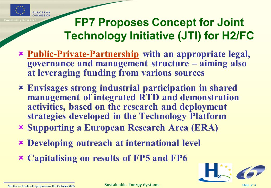 9th Grove Fuel Cell Symposium, 6th October 2005 Sustainable Energy Systems Slide n° 4 FP7 Proposes Concept for Joint Technology Initiative (JTI) for H2/FC  Public-Private-Partnership with an appropriate legal, governance and management structure – aiming also at leveraging funding from various sources  Envisages strong industrial participation in shared management of integrated RTD and demonstration activities, based on the research and deployment strategies developed in the Technology Platform  Supporting a European Research Area (ERA)  Developing outreach at international level  Capitalising on results of FP5 and FP6