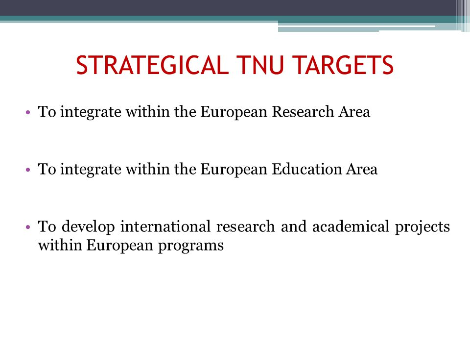 STRATEGICAL TNU TARGETS To integrate within the European Research Area To integrate within the European Education Area To develop international research and academical projects within European programs
