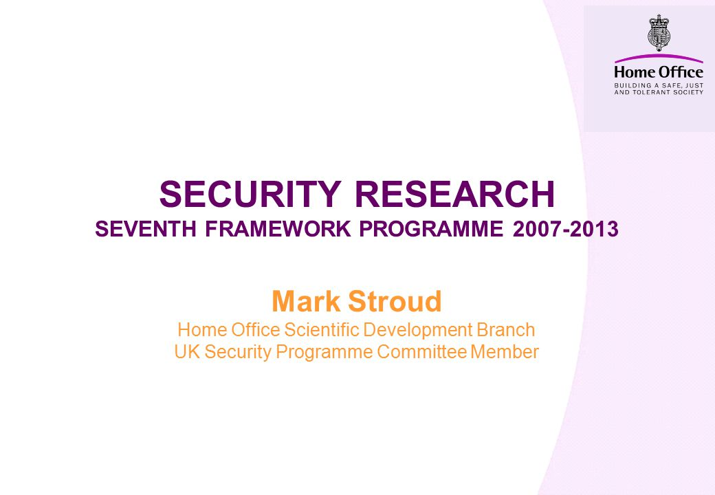 SECURITY RESEARCH SEVENTH FRAMEWORK PROGRAMME Mark Stroud Home Office Scientific Development Branch UK Security Programme Committee Member