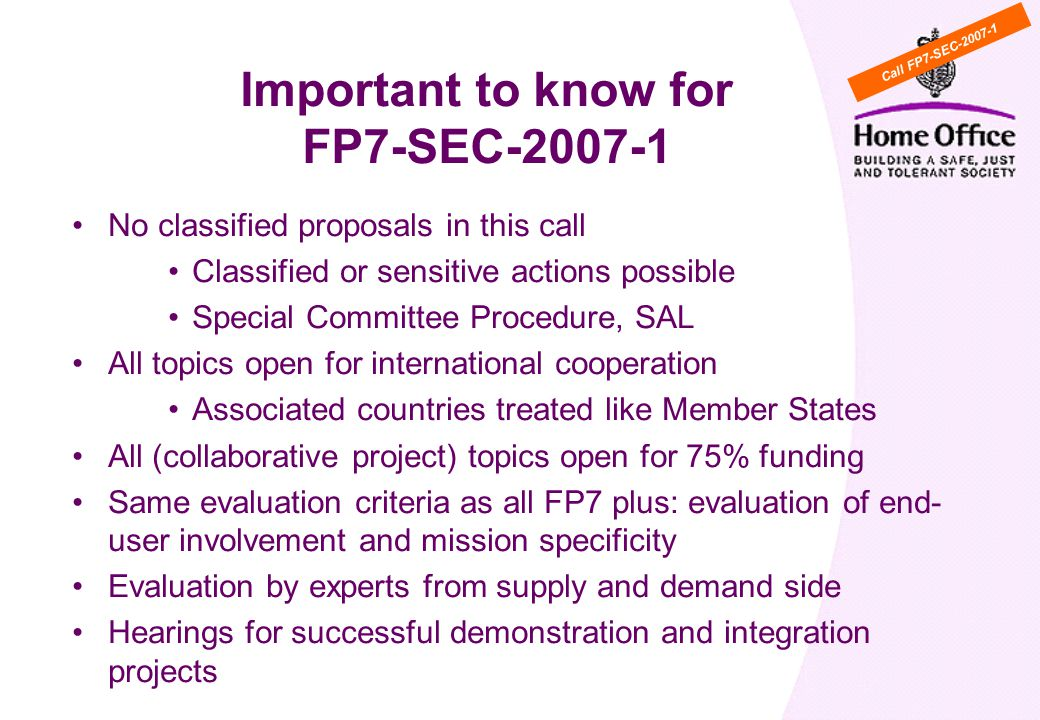 Important to know for FP7-SEC No classified proposals in this call Classified or sensitive actions possible Special Committee Procedure, SAL All topics open for international cooperation Associated countries treated like Member States All (collaborative project) topics open for 75% funding Same evaluation criteria as all FP7 plus: evaluation of end- user involvement and mission specificity Evaluation by experts from supply and demand side Hearings for successful demonstration and integration projects Call FP7-SEC