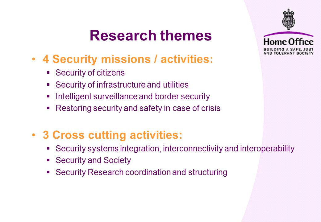 4 Security missions / activities:  Security of citizens  Security of infrastructure and utilities  Intelligent surveillance and border security  Restoring security and safety in case of crisis 3 Cross cutting activities:  Security systems integration, interconnectivity and interoperability  Security and Society  Security Research coordination and structuring Research themes