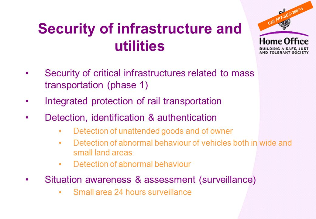 Security of critical infrastructures related to mass transportation (phase 1) Integrated protection of rail transportation Detection, identification & authentication Detection of unattended goods and of owner Detection of abnormal behaviour of vehicles both in wide and small land areas Detection of abnormal behaviour Situation awareness & assessment (surveillance) Small area 24 hours surveillance Security of infrastructure and utilities Call FP7-SEC