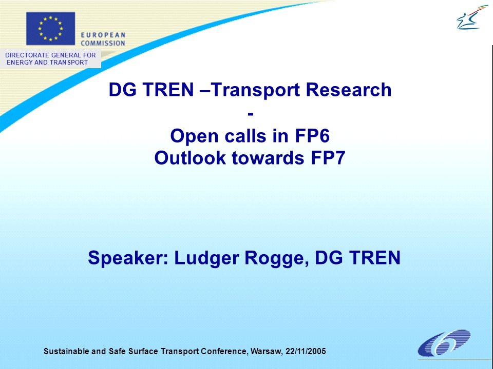 DIRECTORATE GENERAL FOR ENERGY AND TRANSPORT Sustainable and Safe Surface Transport Conference, Warsaw, 22/11/2005 DG TREN –Transport Research - Open calls in FP6 Outlook towards FP7 Speaker: Ludger Rogge, DG TREN