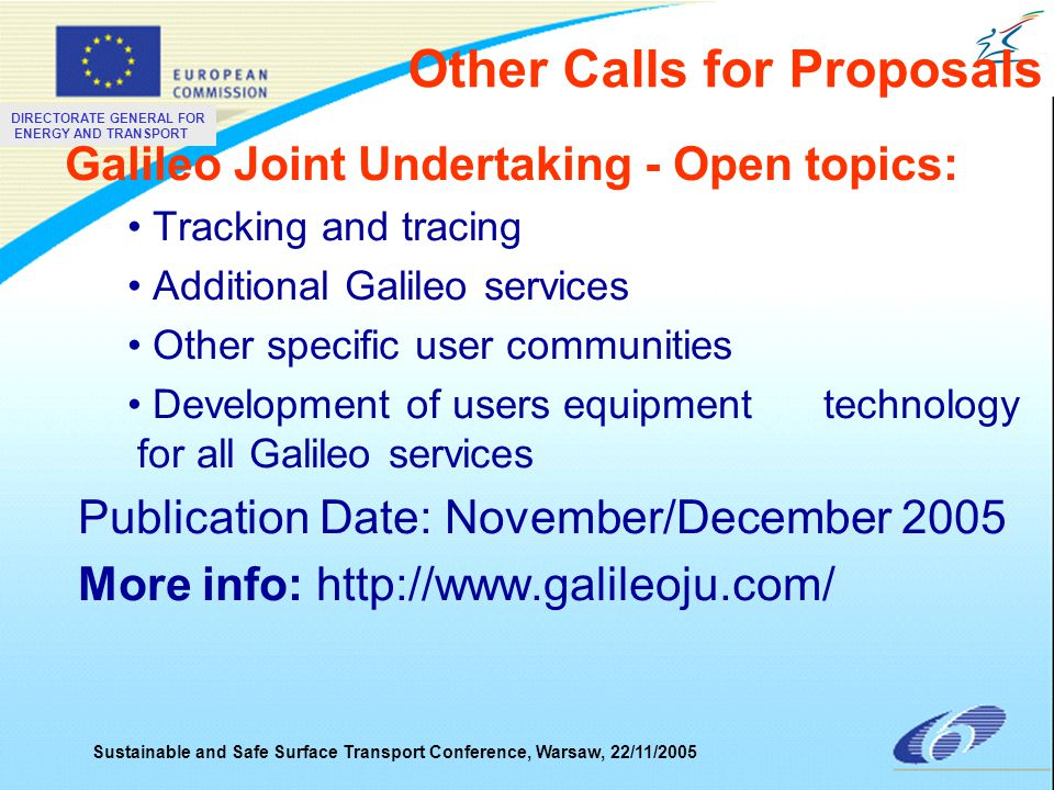 DIRECTORATE GENERAL FOR ENERGY AND TRANSPORT Sustainable and Safe Surface Transport Conference, Warsaw, 22/11/2005 Galileo Joint Undertaking - Open topics: Tracking and tracing Additional Galileo services Other specific user communities Development of users equipment technology for all Galileo services Publication Date: November/December 2005 More info: http://www.galileoju.com/ Other Calls for Proposals