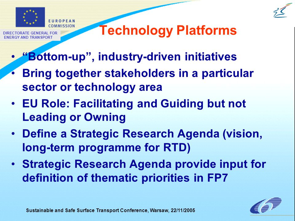DIRECTORATE GENERAL FOR ENERGY AND TRANSPORT Sustainable and Safe Surface Transport Conference, Warsaw, 22/11/2005 Technology Platforms Bottom-up , industry-driven initiatives Bring together stakeholders in a particular sector or technology area EU Role: Facilitating and Guiding but not Leading or Owning Define a Strategic Research Agenda (vision, long-term programme for RTD) Strategic Research Agenda provide input for definition of thematic priorities in FP7