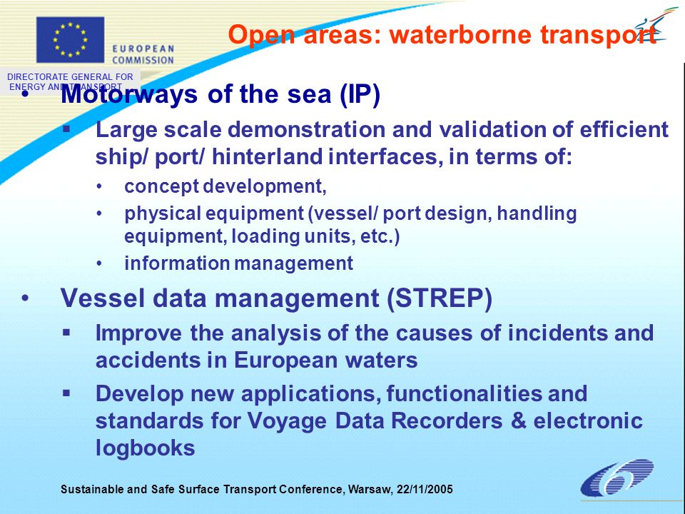 DIRECTORATE GENERAL FOR ENERGY AND TRANSPORT Sustainable and Safe Surface Transport Conference, Warsaw, 22/11/2005 Motorways of the sea (IP)  Large scale demonstration and validation of efficient ship/ port/ hinterland interfaces, in terms of: concept development, physical equipment (vessel/ port design, handling equipment, loading units, etc.) information management Vessel data management (STREP)  Improve the analysis of the causes of incidents and accidents in European waters  Develop new applications, functionalities and standards for Voyage Data Recorders & electronic logbooks Open areas: waterborne transport