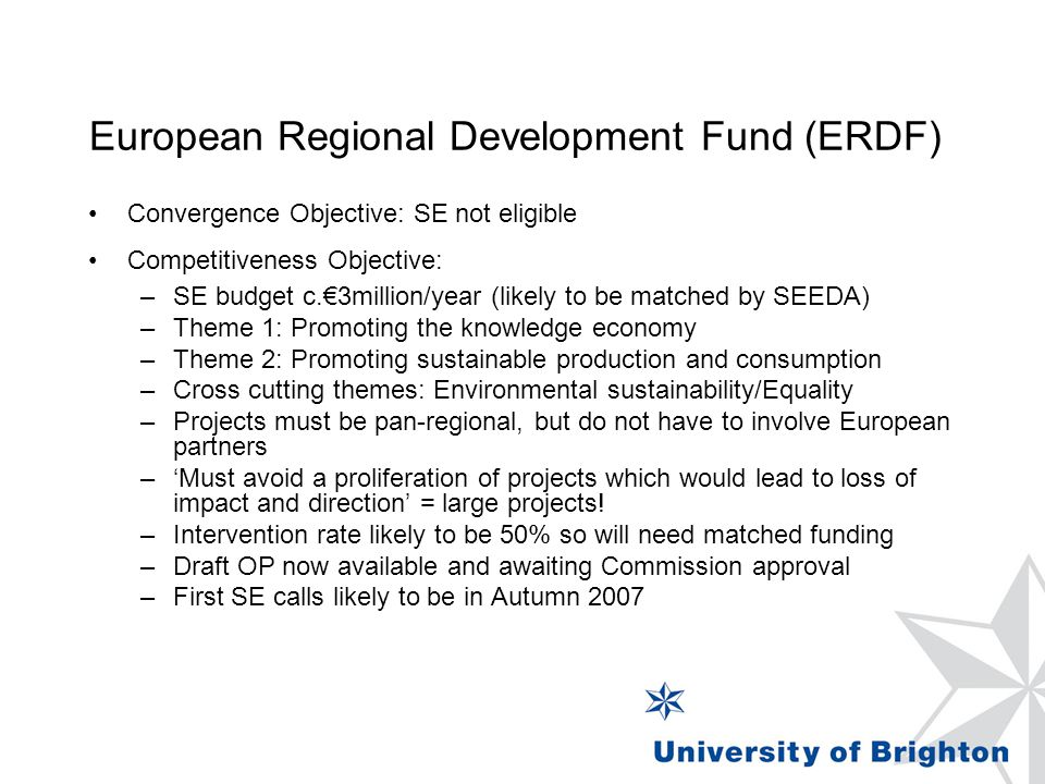 European Regional Development Fund (ERDF) Convergence Objective: SE not eligible Competitiveness Objective: –SE budget c.€3million/year (likely to be matched by SEEDA) –Theme 1: Promoting the knowledge economy –Theme 2: Promoting sustainable production and consumption –Cross cutting themes: Environmental sustainability/Equality –Projects must be pan-regional, but do not have to involve European partners –'Must avoid a proliferation of projects which would lead to loss of impact and direction' = large projects.