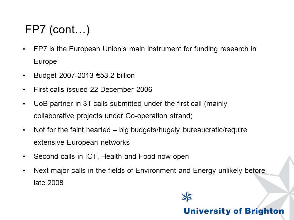 FP7 (cont…) FP7 is the European Union's main instrument for funding research in Europe Budget 2007-2013 €53.2 billion First calls issued 22 December 2006 UoB partner in 31 calls submitted under the first call (mainly collaborative projects under Co-operation strand) Not for the faint hearted – big budgets/hugely bureaucratic/require extensive European networks Second calls in ICT, Health and Food now open Next major calls in the fields of Environment and Energy unlikely before late 2008