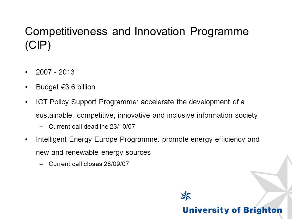Competitiveness and Innovation Programme (CIP) 2007 - 2013 Budget €3.6 billion ICT Policy Support Programme: accelerate the development of a sustainable, competitive, innovative and inclusive information society –Current call deadline 23/10/07 Intelligent Energy Europe Programme: promote energy efficiency and new and renewable energy sources –Current call closes 28/09/07