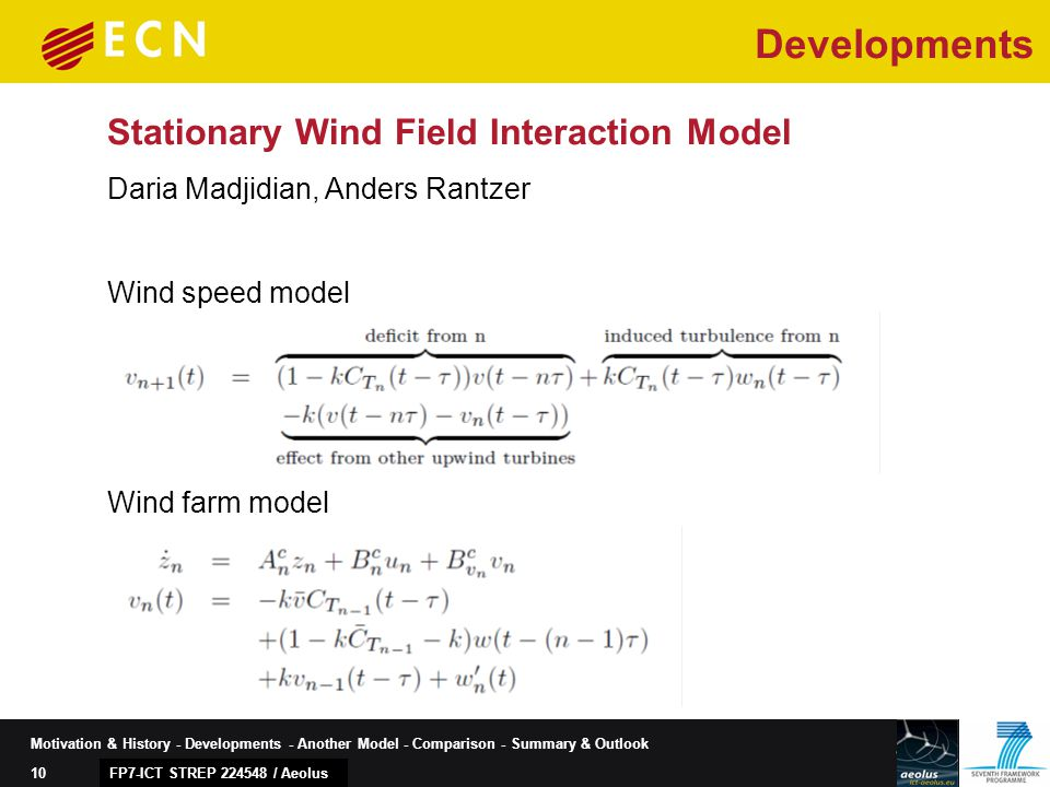 10 Motivation & History - Developments - Another Model - Comparison - Summary & Outlook Stationary Wind Field Interaction Model FP7-ICT STREP 224548 / Aeolus Daria Madjidian, Anders Rantzer Developments Wind speed model Wind farm model