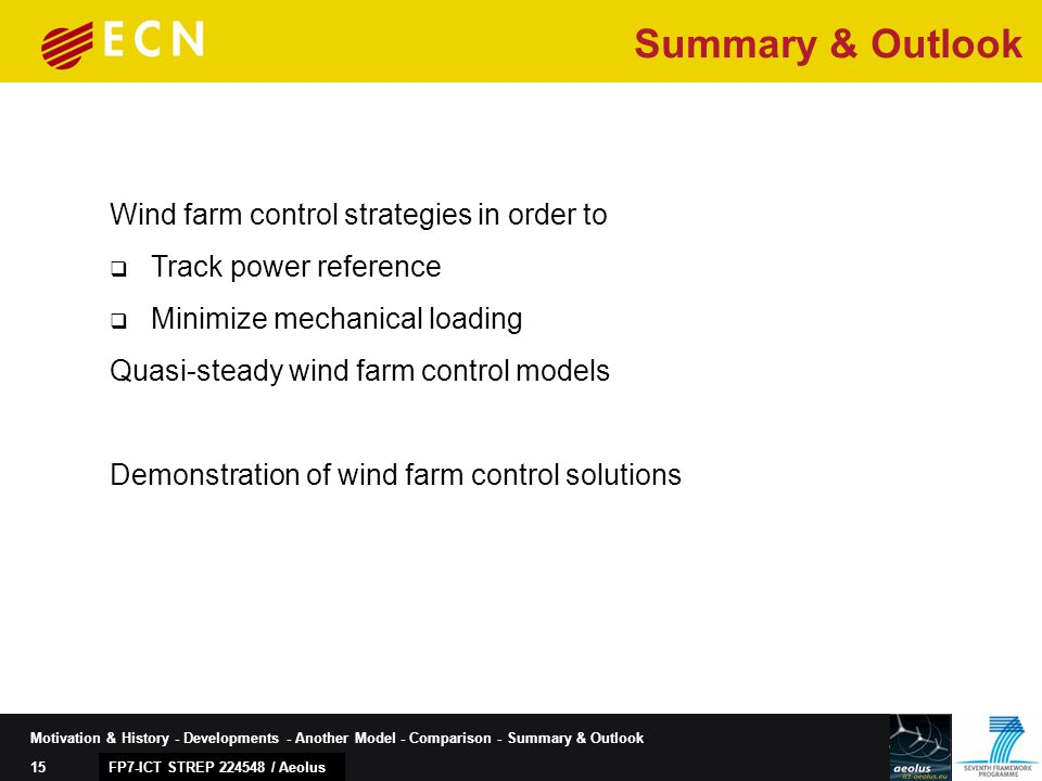 15 Motivation & History - Developments - Another Model - Comparison - Summary & Outlook FP7-ICT STREP 224548 / Aeolus Wind farm control strategies in order to  Track power reference  Minimize mechanical loading Quasi-steady wind farm control models Demonstration of wind farm control solutions Summary & Outlook