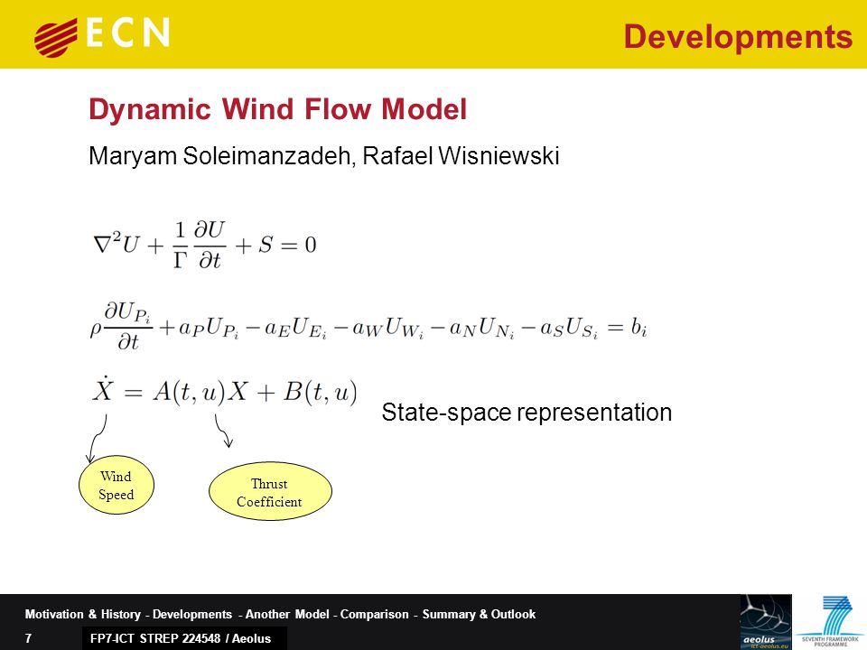 7 Motivation & History - Developments - Another Model - Comparison - Summary & Outlook Dynamic Wind Flow Model State-space representation Wind Speed Thrust Coefficient Maryam Soleimanzadeh, Rafael Wisniewski FP7-ICT STREP 224548 / Aeolus Developments