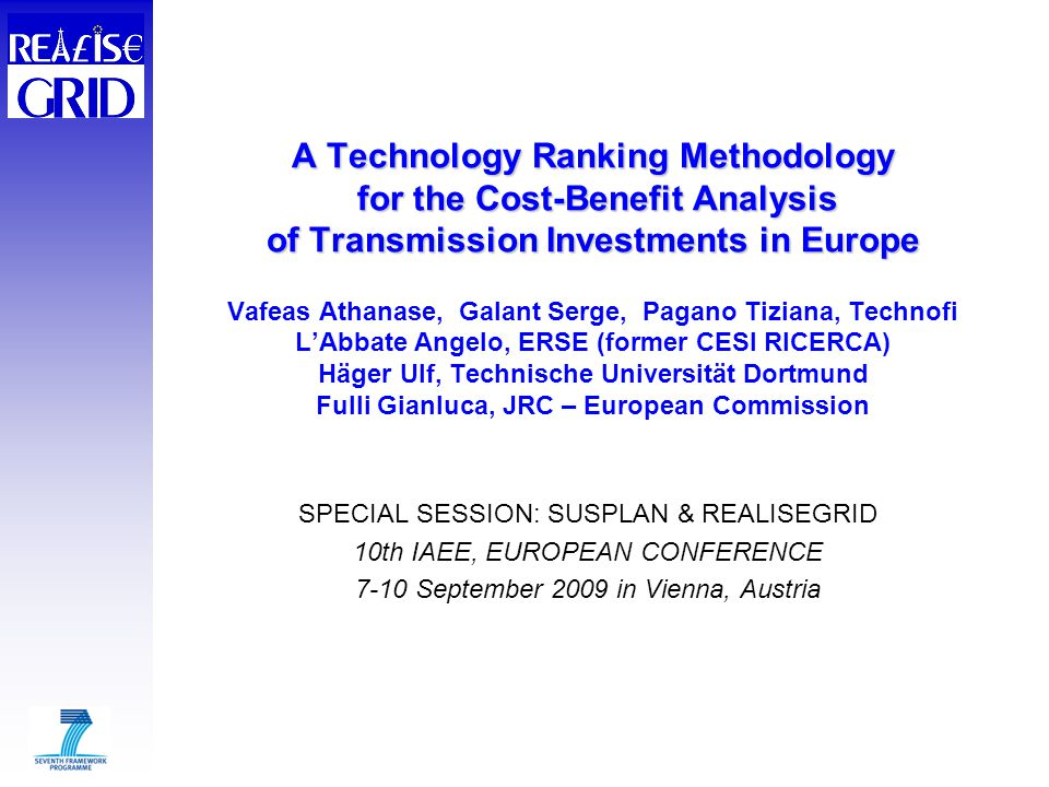A Technology Ranking Methodology for the Cost-Benefit Analysis of Transmission Investments in Europe A Technology Ranking Methodology for the Cost-Benefit Analysis of Transmission Investments in Europe Vafeas Athanase, Galant Serge, Pagano Tiziana, Technofi L'Abbate Angelo, ERSE (former CESI RICERCA) Häger Ulf, Technische Universität Dortmund Fulli Gianluca, JRC – European Commission SPECIAL SESSION: SUSPLAN & REALISEGRID 10th IAEE, EUROPEAN CONFERENCE 7-10 September 2009 in Vienna, Austria