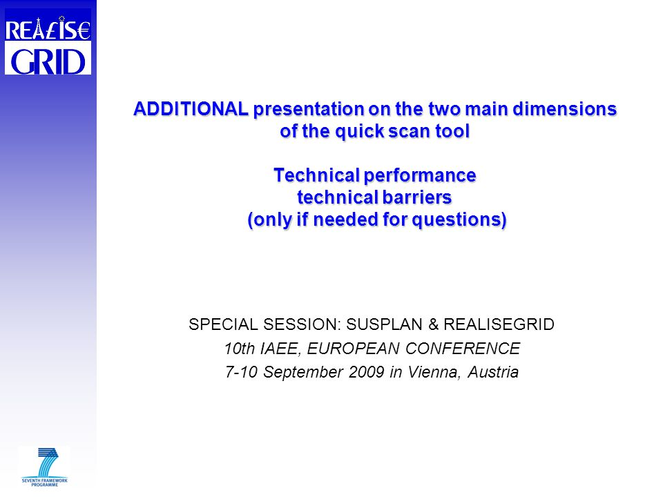 ADDITIONAL presentation on the two main dimensions of the quick scan tool Technical performance technical barriers (only if needed for questions) SPECIAL SESSION: SUSPLAN & REALISEGRID 10th IAEE, EUROPEAN CONFERENCE 7-10 September 2009 in Vienna, Austria