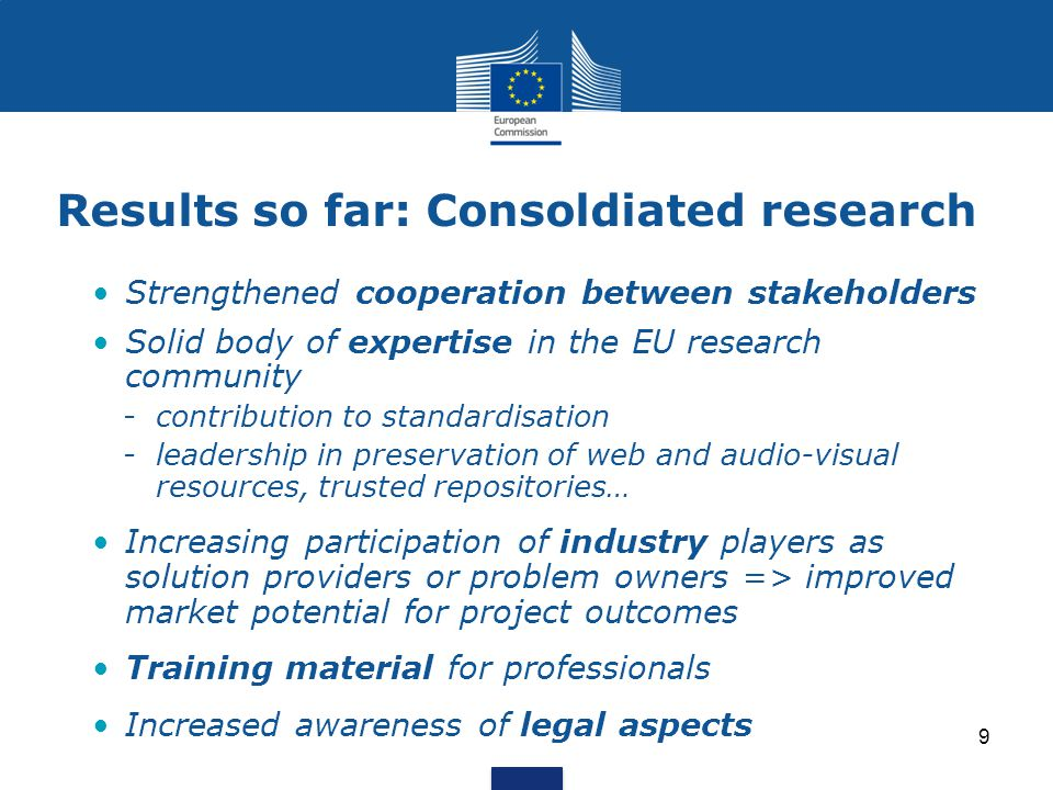 Results so far: Consoldiated research Strengthened cooperation between stakeholders Solid body of expertise in the EU research community -contribution to standardisation -leadership in preservation of web and audio-visual resources, trusted repositories… Increasing participation of industry players as solution providers or problem owners => improved market potential for project outcomes Training material for professionals Increased awareness of legal aspects 9