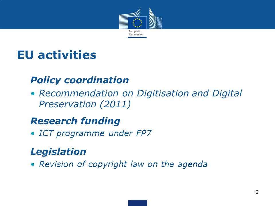 EU activities Policy coordination Recommendation on Digitisation and Digital Preservation (2011) Research funding ICT programme under FP7 Legislation Revision of copyright law on the agenda 2