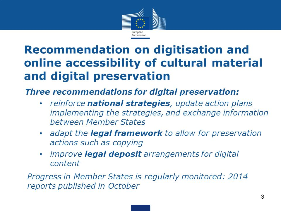 Recommendation on digitisation and online accessibility of cultural material and digital preservation Three recommendations for digital preservation: reinforce national strategies, update action plans implementing the strategies, and exchange information between Member States adapt the legal framework to allow for preservation actions such as copying improve legal deposit arrangements for digital content Progress in Member States is regularly monitored: 2014 reports published in October 3