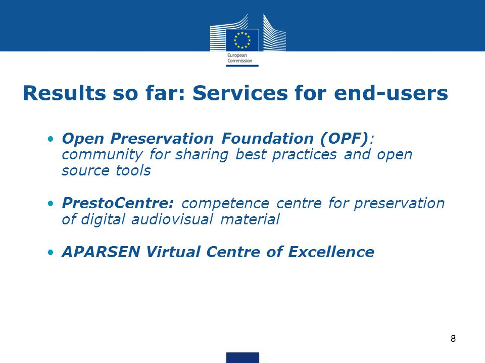 Results so far: Services for end-users Open Preservation Foundation (OPF): community for sharing best practices and open source tools PrestoCentre: competence centre for preservation of digital audiovisual material APARSEN Virtual Centre of Excellence 8