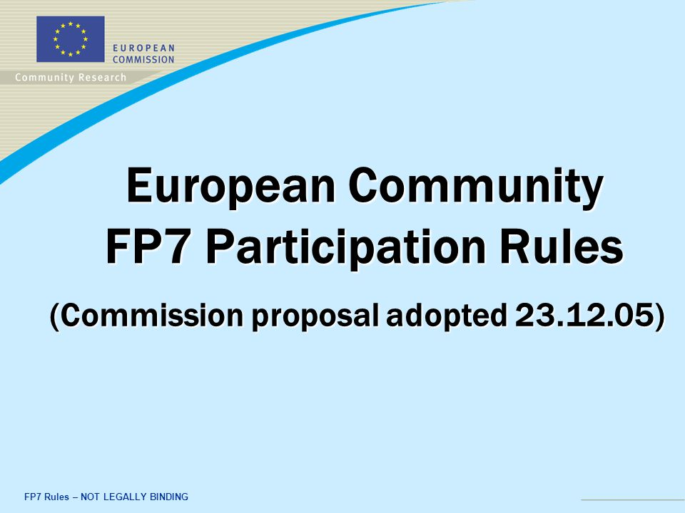 FP7 Rules – NOT LEGALLY BINDING European Community FP7 Participation Rules (Commission proposal adopted )