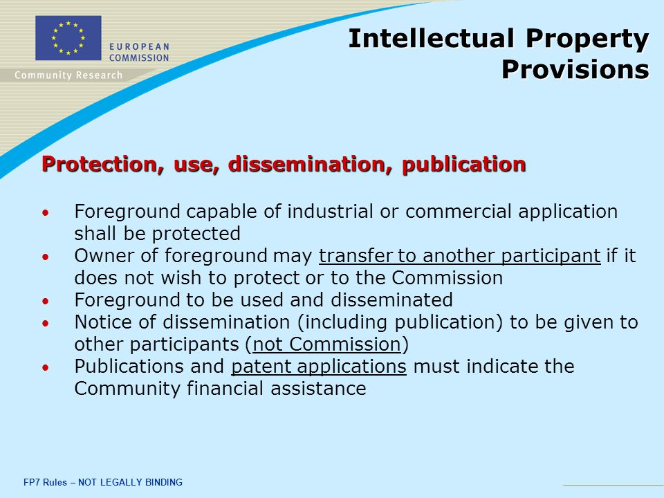 FP7 Rules – NOT LEGALLY BINDING Protection, use, dissemination, publication Foreground capable of industrial or commercial application shall be protected Owner of foreground may transfer to another participant if it does not wish to protect or to the Commission Foreground to be used and disseminated Notice of dissemination (including publication) to be given to other participants (not Commission) Publications and patent applications must indicate the Community financial assistance Intellectual Property Provisions