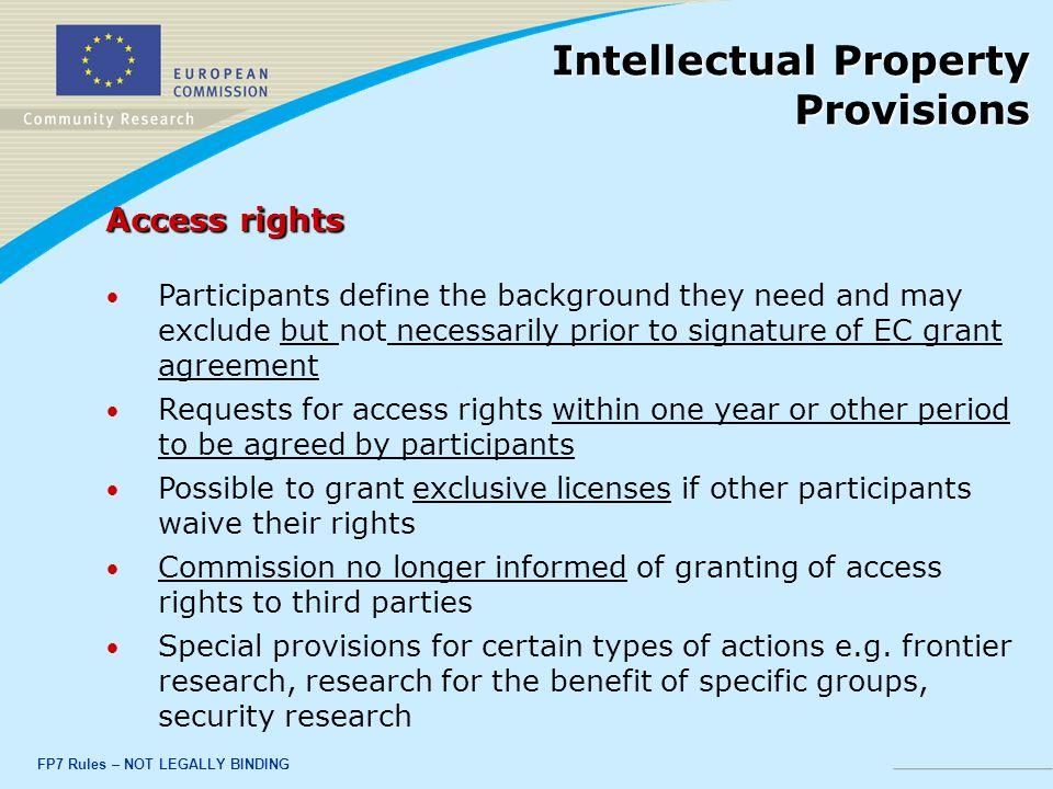 FP7 Rules – NOT LEGALLY BINDING Access rights Participants define the background they need and may exclude but not necessarily prior to signature of EC grant agreement Requests for access rights within one year or other period to be agreed by participants Possible to grant exclusive licenses if other participants waive their rights Commission no longer informed of granting of access rights to third parties Special provisions for certain types of actions e.g.