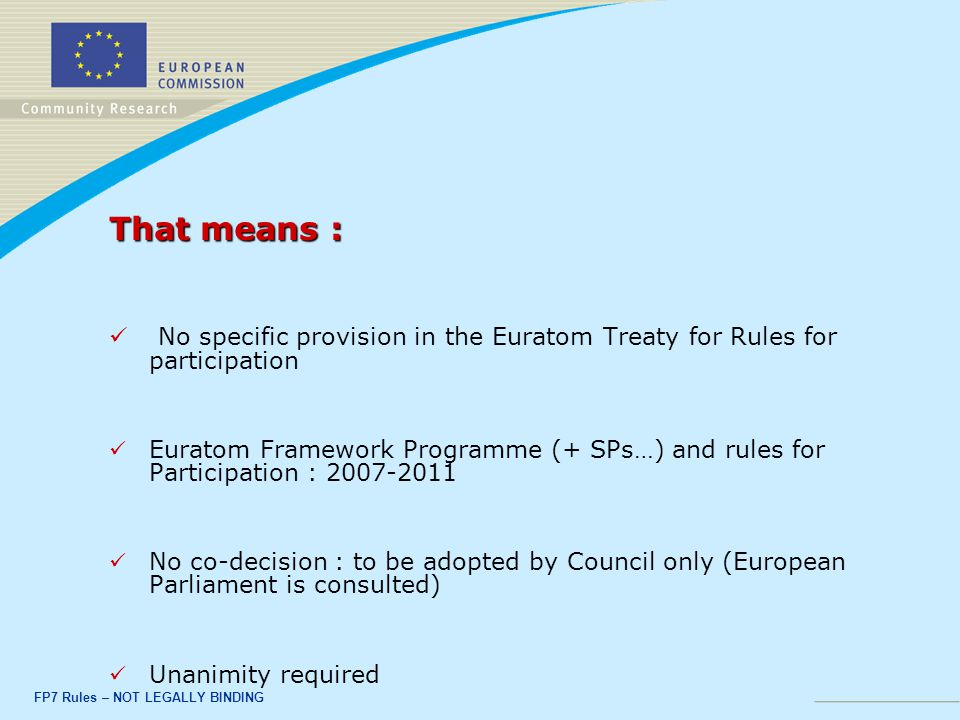 FP7 Rules – NOT LEGALLY BINDING That means : No specific provision in the Euratom Treaty for Rules for participation Euratom Framework Programme (+ SPs…) and rules for Participation : No co-decision : to be adopted by Council only (European Parliament is consulted) Unanimity required