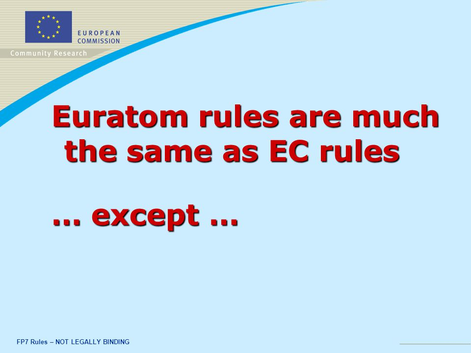 FP7 Rules – NOT LEGALLY BINDING Euratom rules are much the same as EC rules … except …