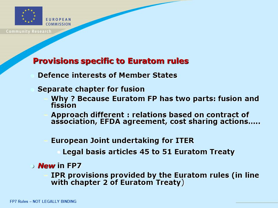 FP7 Rules – NOT LEGALLY BINDING Provisions specific to Euratom rules Provisions specific to Euratom rules Defence interests of Member States Defence interests of Member States Separate chapter for fusion Separate chapter for fusion –Why .