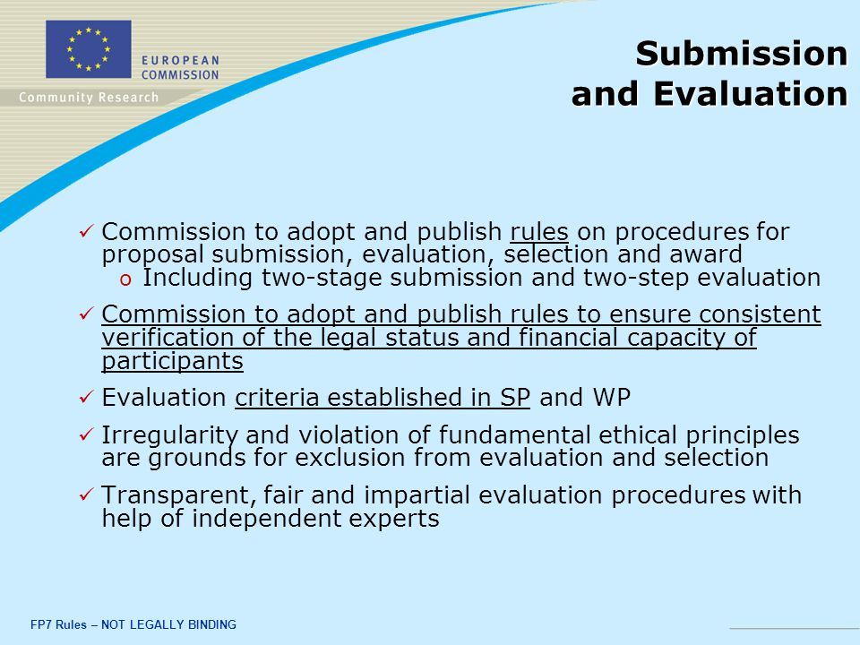 FP7 Rules – NOT LEGALLY BINDING Submission and Evaluation Commission to adopt and publish rules on procedures for proposal submission, evaluation, selection and award o o Including two-stage submission and two-step evaluation Commission to adopt and publish rules to ensure consistent verification of the legal status and financial capacity of participants Evaluation criteria established in SP and WP Irregularity and violation of fundamental ethical principles are grounds for exclusion from evaluation and selection Transparent, fair and impartial evaluation procedures with help of independent experts