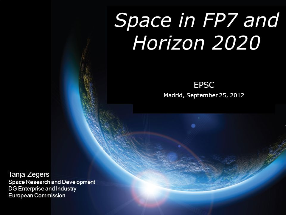 Tanja Zegers Space Research and Development DG Enterprise and Industry European Commission Space in FP7 and Horizon 2020 EPSC Madrid, September 25, 2012