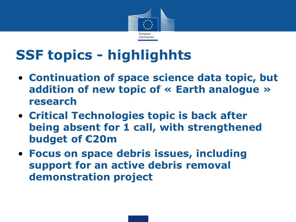 SSF topics - highlighhts Continuation of space science data topic, but addition of new topic of « Earth analogue » research Critical Technologies topic is back after being absent for 1 call, with strengthened budget of €20m Focus on space debris issues, including support for an active debris removal demonstration project