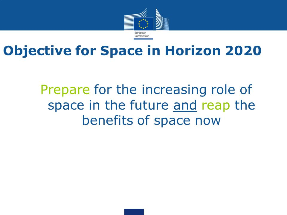 Objective for Space in Horizon 2020 Prepare for the increasing role of space in the future and reap the benefits of space now