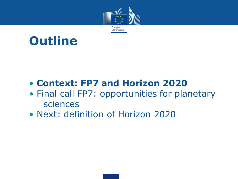 Outline Context: FP7 and Horizon 2020 Final call FP7: opportunities for planetary sciences Next: definition of Horizon 2020