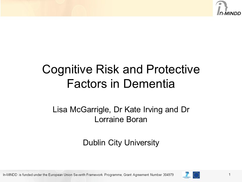 In-MINDD is funded under the European Union Seventh Framework Programme, Grant Agreement Number 304979 Cognitive Risk and Protective Factors in Dementia Lisa McGarrigle, Dr Kate Irving and Dr Lorraine Boran Dublin City University 1