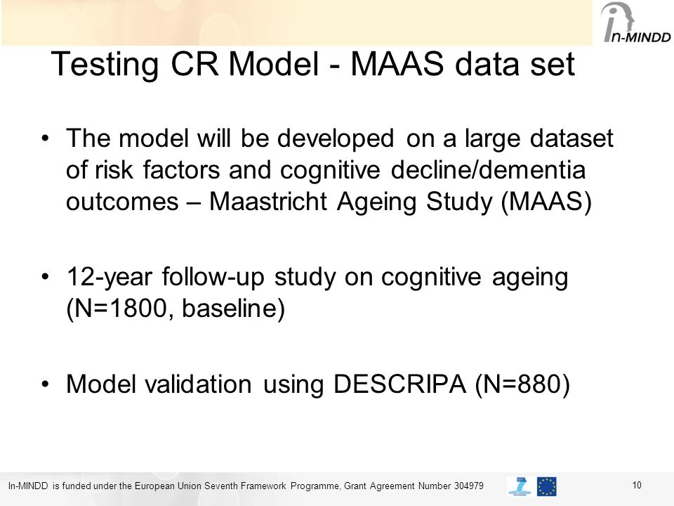 In-MINDD is funded under the European Union Seventh Framework Programme, Grant Agreement Number 304979 Testing CR Model - MAAS data set The model will be developed on a large dataset of risk factors and cognitive decline/dementia outcomes – Maastricht Ageing Study (MAAS) 12-year follow-up study on cognitive ageing (N=1800, baseline) Model validation using DESCRIPA (N=880) 10