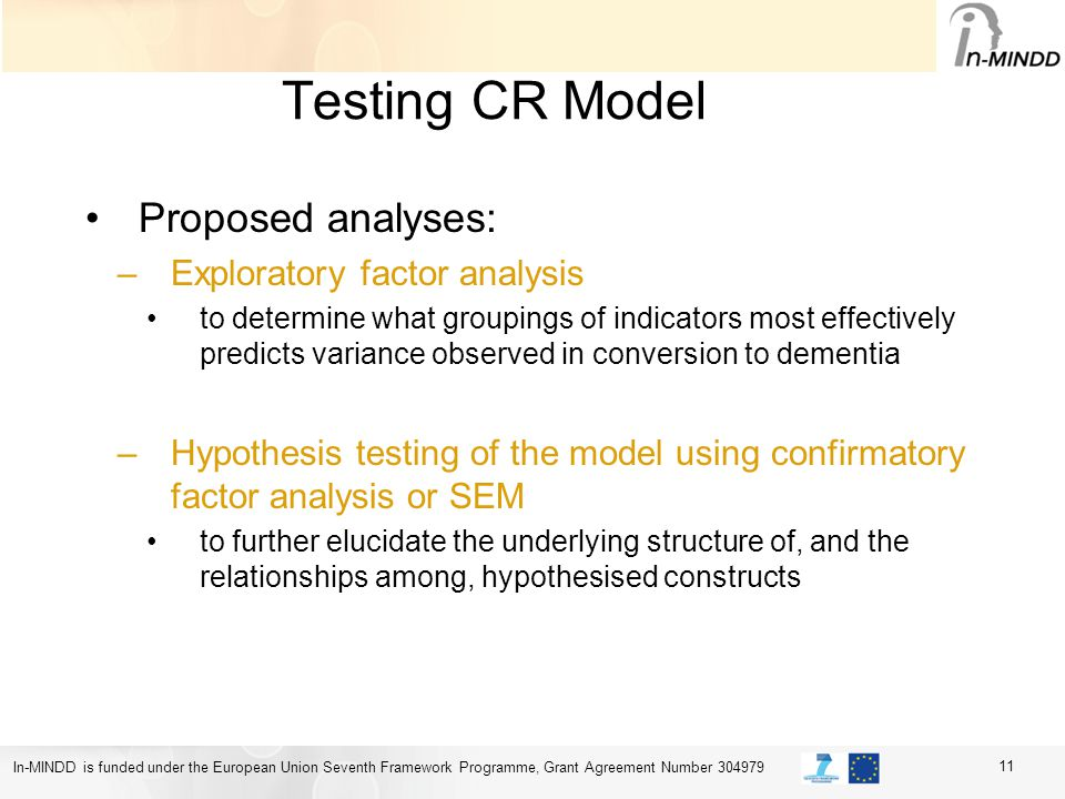 In-MINDD is funded under the European Union Seventh Framework Programme, Grant Agreement Number 304979 Testing CR Model Proposed analyses: –Exploratory factor analysis to determine what groupings of indicators most effectively predicts variance observed in conversion to dementia –Hypothesis testing of the model using confirmatory factor analysis or SEM to further elucidate the underlying structure of, and the relationships among, hypothesised constructs 11
