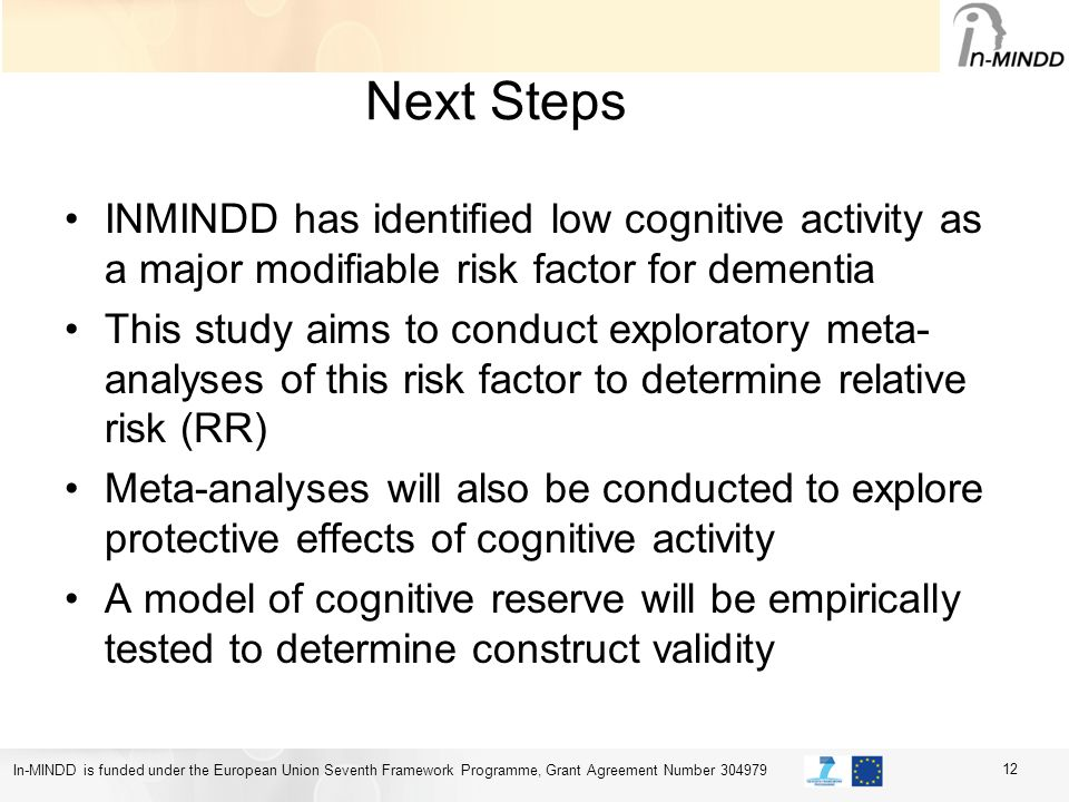 In-MINDD is funded under the European Union Seventh Framework Programme, Grant Agreement Number 304979 Next Steps INMINDD has identified low cognitive activity as a major modifiable risk factor for dementia This study aims to conduct exploratory meta- analyses of this risk factor to determine relative risk (RR) Meta-analyses will also be conducted to explore protective effects of cognitive activity A model of cognitive reserve will be empirically tested to determine construct validity 12