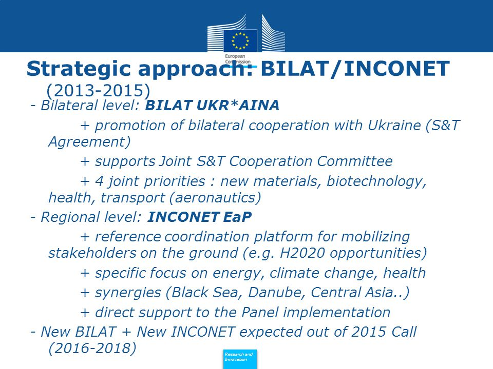Policy Research and Innovation Research and Innovation Strategic approach: BILAT/INCONET ( ) - Bilateral level: BILAT UKR*AINA + promotion of bilateral cooperation with Ukraine (S&T Agreement) + supports Joint S&T Cooperation Committee + 4 joint priorities : new materials, biotechnology, health, transport (aeronautics) - Regional level: INCONET EaP + reference coordination platform for mobilizing stakeholders on the ground (e.g.